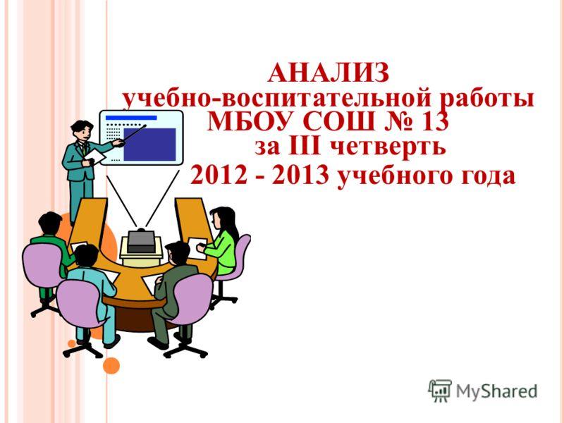 АНАЛИЗ учебно-воспитательной работы МБОУ СОШ 13 за III четверть 2012 - 2013 учебного года