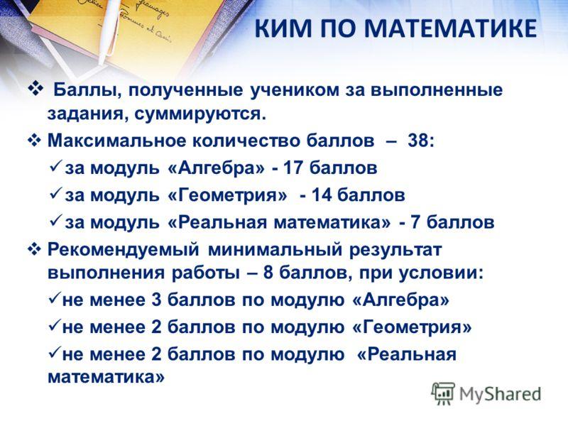КИМ ПО МАТЕМАТИКЕ Баллы, полученные учеником за выполненные задания, суммируются. Максимальное количество баллов – 38: за модуль «Алгебра» - 17 баллов за модуль «Геометрия» - 14 баллов за модуль «Реальная математика» - 7 баллов Рекомендуемый минималь