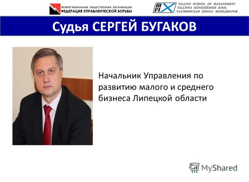 Судья СЕРГЕЙ БУГАКОВ Начальник Управления по развитию малого и среднего бизнеса Липецкой области