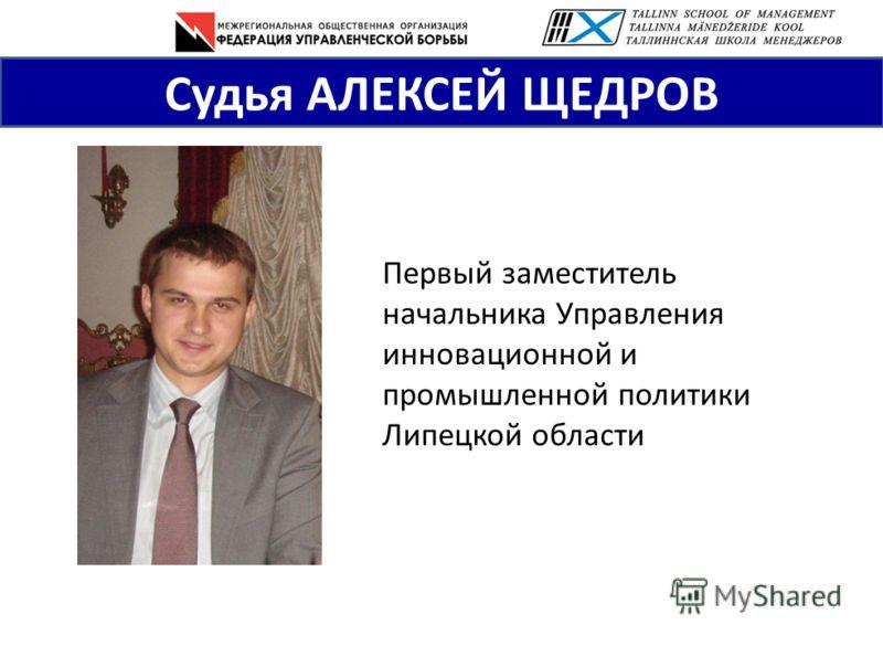 Первый заместитель начальника Управления инновационной и промышленной политики Липецкой области Судья АЛЕКСЕЙ ЩЕДРОВ