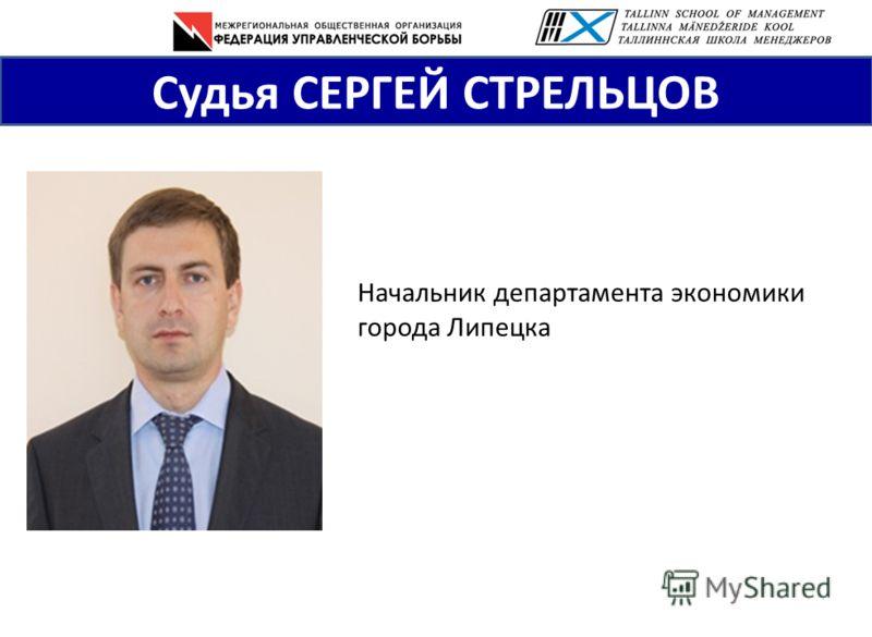 Начальник департамента экономики города Липецка Судья СЕРГЕЙ СТРЕЛЬЦОВ