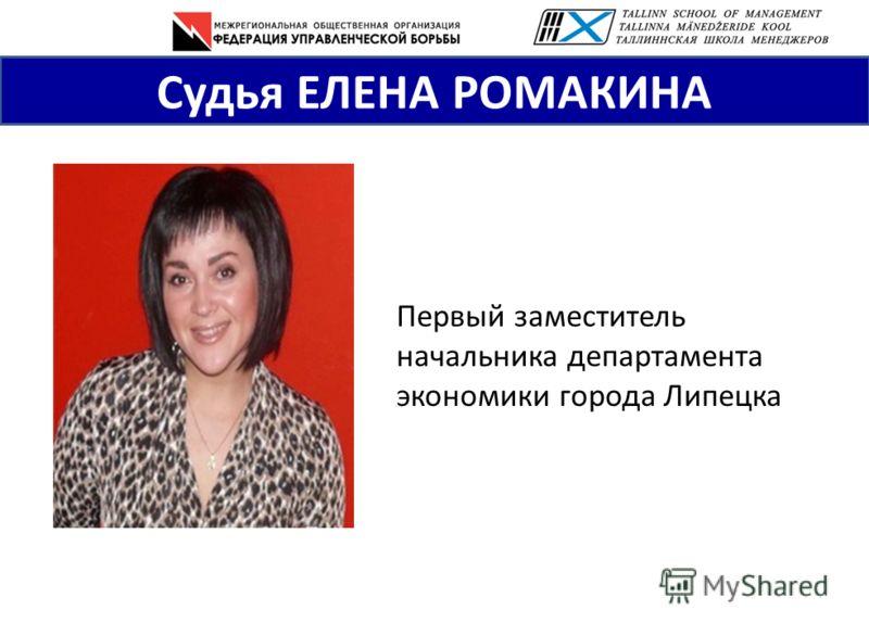 Судья ЕЛЕНА РОМАКИНА Первый заместитель начальника департамента экономики города Липецка