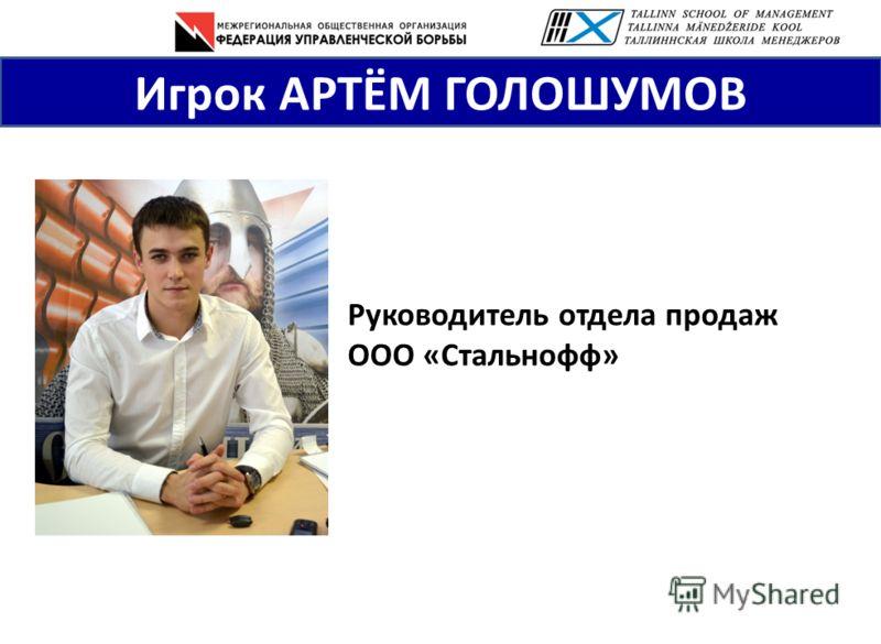 Игрок АРТЁМ ГОЛОШУМОВ Руководитель отдела продаж ООО «Стальнофф»