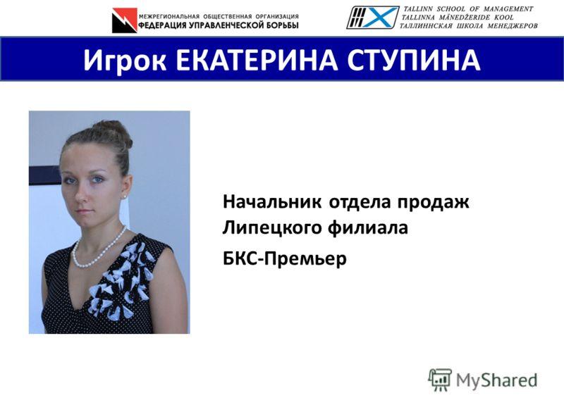 Игрок ЕКАТЕРИНА СТУПИНА Начальник отдела продаж Липецкого филиала БКС-Премьер