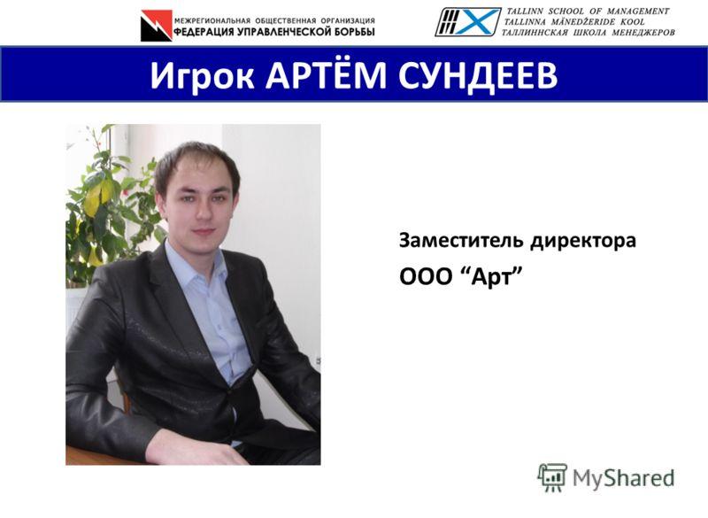 Игрок АРТЁМ СУНДЕЕВ Заместитель директора ООО Арт