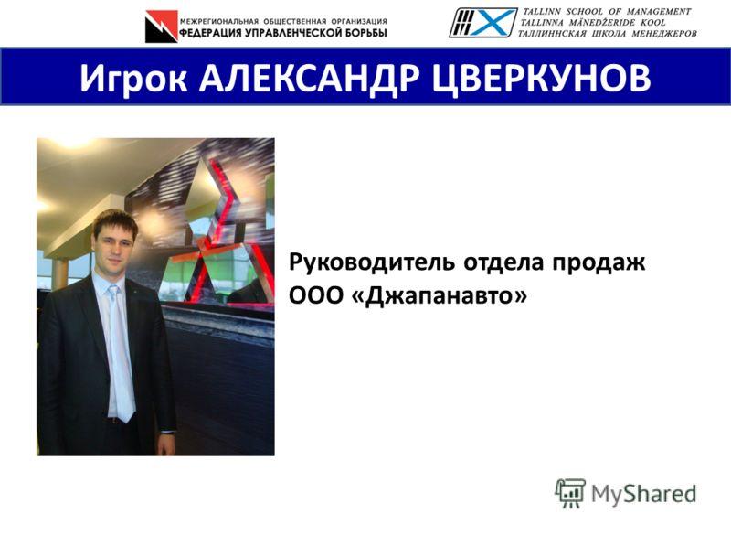 Игрок АЛЕКСАНДР ЦВЕРКУНОВ Руководитель отдела продаж ООО «Джапанавто»