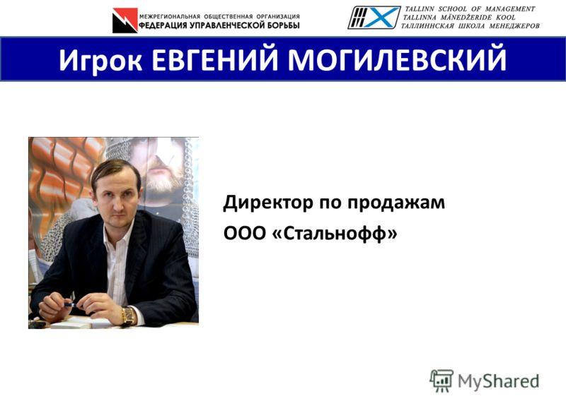 Игрок ЕВГЕНИЙ МОГИЛЕВСКИЙ Директор по продажам ООО «Стальнофф»