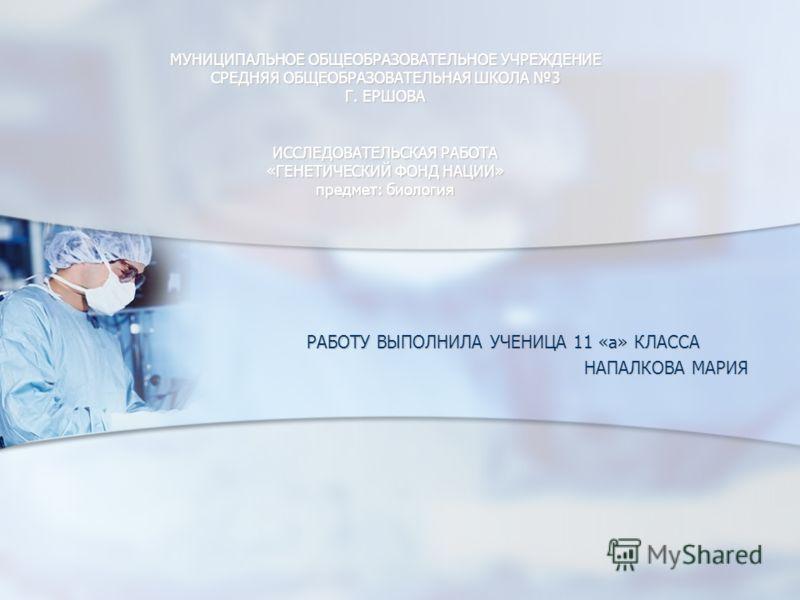 МУНИЦИПАЛЬНОЕ ОБЩЕОБРАЗОВАТЕЛЬНОЕ УЧРЕЖДЕНИЕ СРЕДНЯЯ ОБЩЕОБРАЗОВАТЕЛЬНАЯ ШКОЛА 3 Г. ЕРШОВА ИССЛЕДОВАТЕЛЬСКАЯ РАБОТА «ГЕНЕТИЧЕСКИЙ ФОНД НАЦИИ» предмет: биология РАБОТУ ВЫПОЛНИЛА УЧЕНИЦА 11 «а» КЛАССА НАПАЛКОВА МАРИЯ