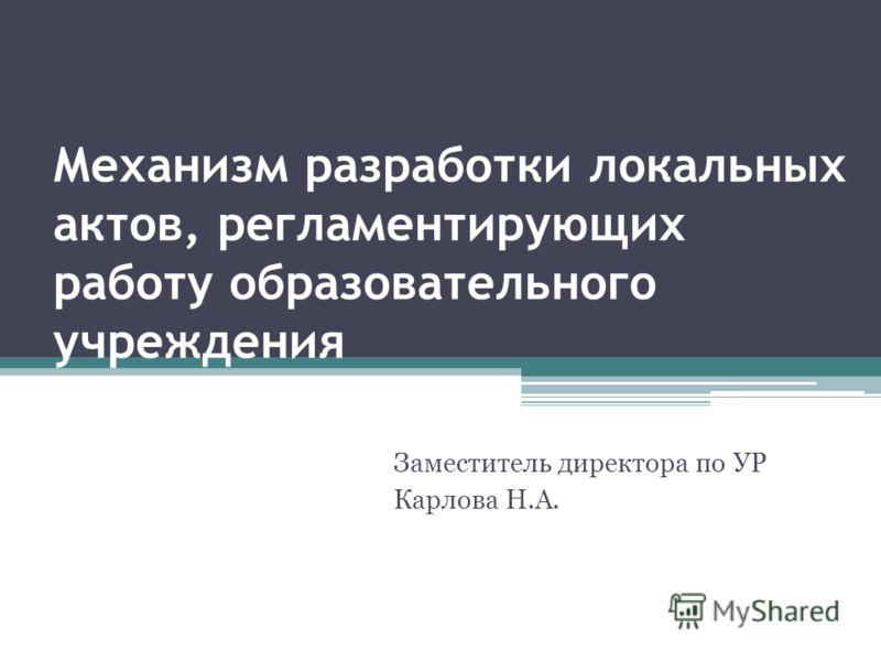Механизм разработки локальных актов, регламентирующих работу образовательного учреждения Заместитель директора по УР Карлова Н.А.