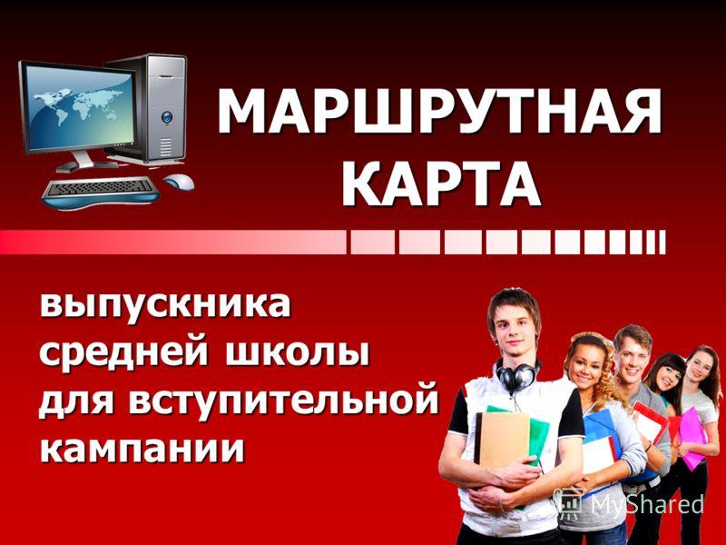 МАРШРУТНАЯ КАРТА выпускника средней школы для вступительной кампании