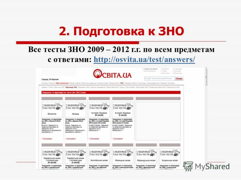 2. Подготовка к ЗНО Все тесты ЗНО 2009 – 2012 г.г. по всем предметам с ответами: http://osvita.ua/test/answers/http://osvita.ua/test/answers/