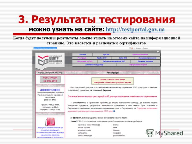 Когда будут получены результаты можно узнать на этом же сайте на информационной странице. Это касается и распечатки сертификатов. 3. Результаты тестирования можно узнать на сайте: http://testportal.gov.uahttp://testportal.gov.ua
