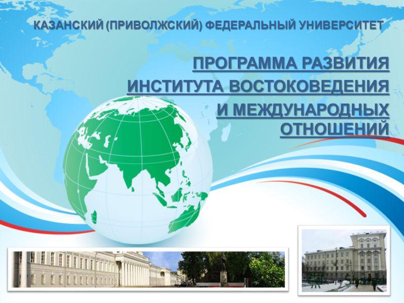 КАЗАНСКИЙ (ПРИВОЛЖСКИЙ) ФЕДЕРАЛЬНЫЙ УНИВЕРСИТЕТ ПРОГРАММА РАЗВИТИЯ ИНСТИТУТА ВОСТОКОВЕДЕНИЯ И МЕЖДУНАРОДНЫХ ОТНОШЕНИЙ