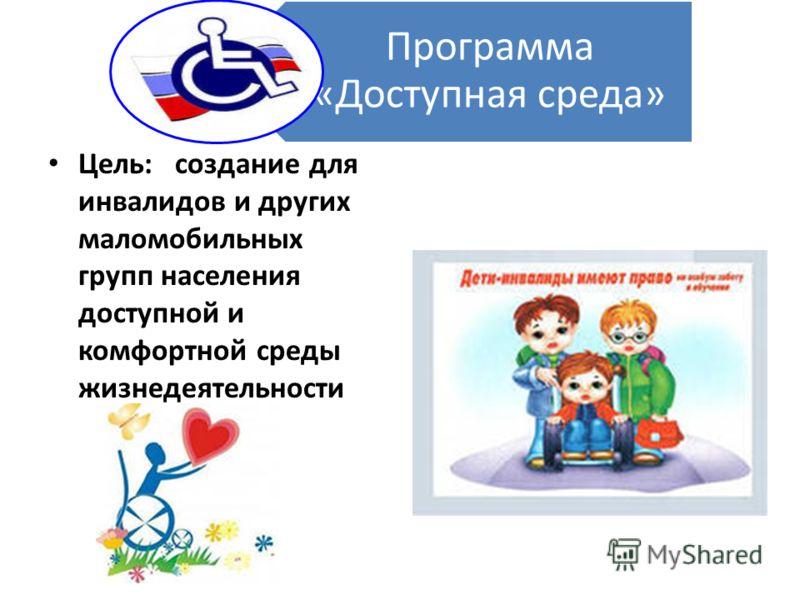 Программа «Доступная среда» Цель: создание для инвалидов и других маломобильных групп населения доступной и комфортной среды жизнедеятельности
