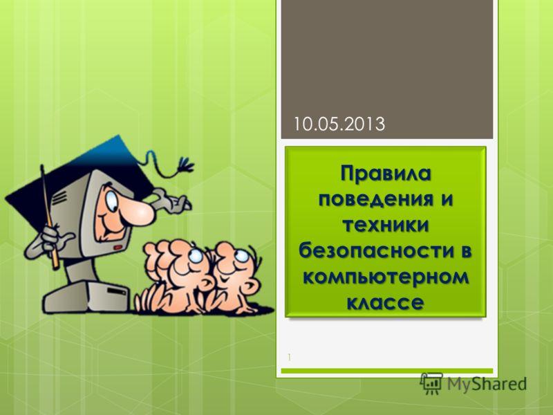 Правила поведения и техники безопасности в компьютерном классе 10.05.2013 1