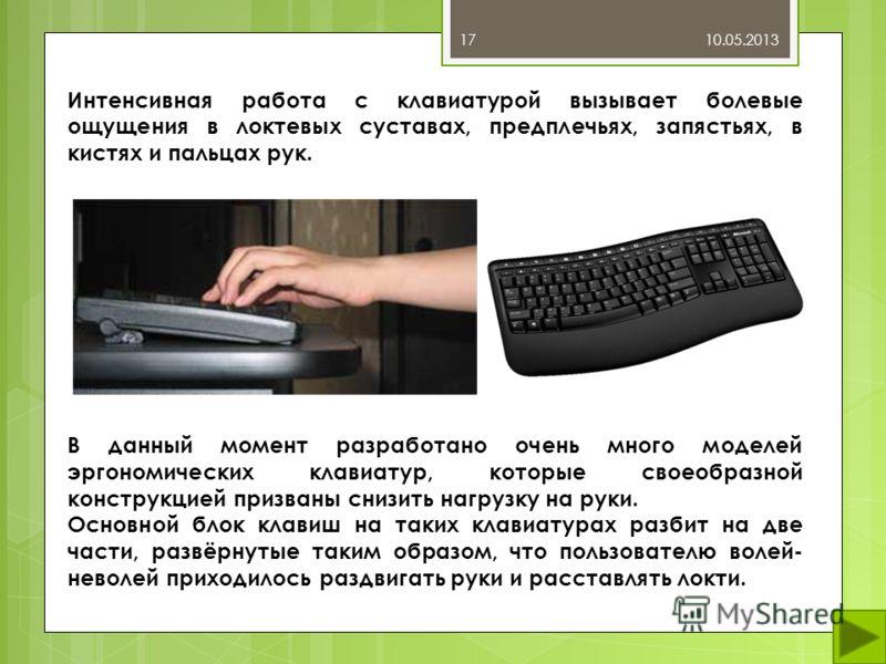 10.05.201317 Интенсивная работа с клавиатурой вызывает болевые ощущения в локтевых суставах, предплечьях, запястьях, в кистях и пальцах рук. В данный момент разработано очень много моделей эргономических клавиатур, которые своеобразной конструкцией п