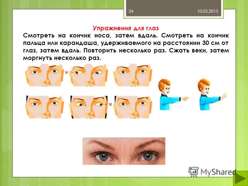 10.05.201324 Упражнения для глаз Смотреть на кончик носа, затем вдаль. Смотреть на кончик пальца или карандаша, удерживаемого на расстоянии 30 см от глаз, затем вдаль. Повторить несколько раз. Сжать веки, затем моргнуть несколько раз.