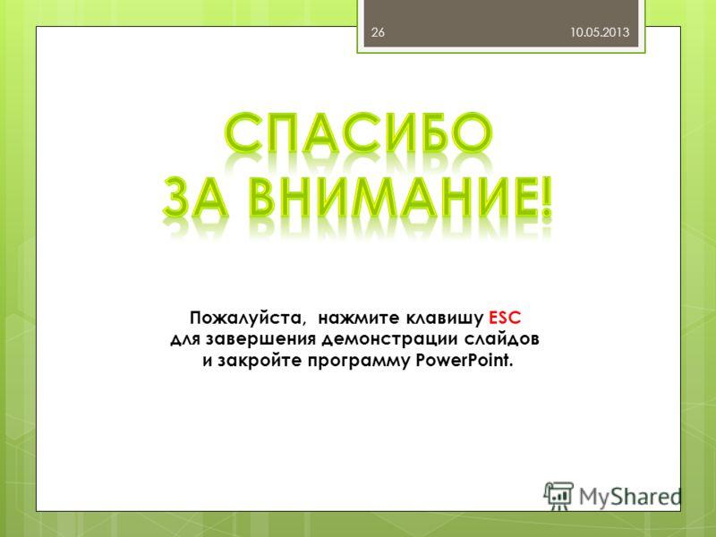 10.05.201326 Пожалуйста, нажмите клавишу ESC для завершения демонстрации слайдов и закройте программу PowerPoint.