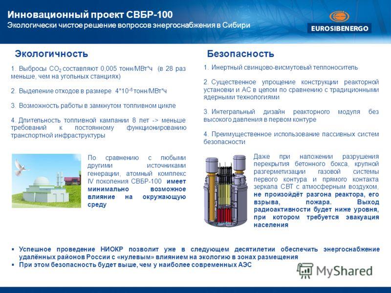 Инновационный проект СВБР-100 Экологически чистое решение вопросов энергоснабжения в Сибири 1.Инертный свинцово-висмутовый теплоноситель 2.Существенное упрощение конструкции реакторной установки и АС в целом по сравнению с традиционными ядерными техн