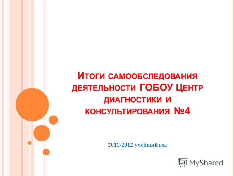 И ТОГИ САМООБСЛЕДОВАНИЯ ДЕЯТЕЛЬНОСТИ ГОБОУ Ц ЕНТР ДИАГНОСТИКИ И КОНСУЛЬТИРОВАНИЯ 4 2011-2012 учебный год