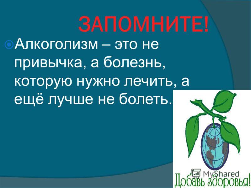 ЗАПОМНИТЕ! Алкоголизм – это не привычка, а болезнь, которую нужно лечить, а ещё лучше не болеть.