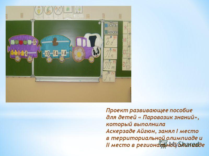 Проект развивающее пособие для детей « Паровозик знаний», который выполнила Аскерзаде Айгюн, занял I место в территориальной олимпиаде и II место в региональной олипиаде