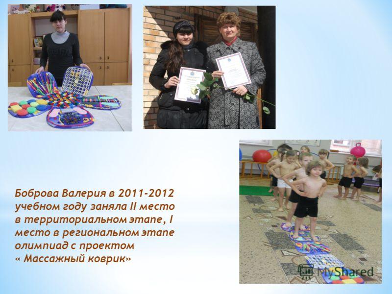 Боброва Валерия в 2011-2012 учебном году заняла II место в территориальном этапе, I место в региональном этапе олимпиад с проектом « Массажный коврик»