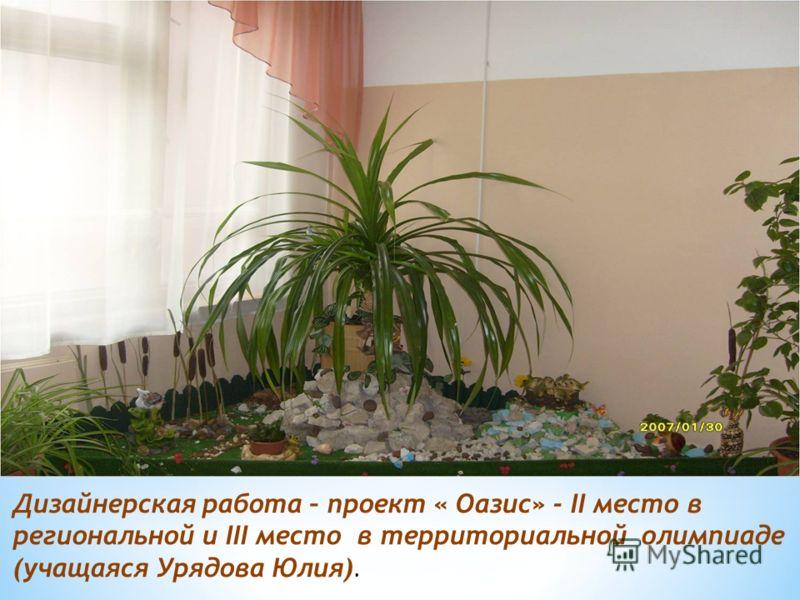 Дизайнерская работа – проект « Оазис» - II место в региональной и III место в территориальной олимпиаде (учащаяся Урядова Юлия).