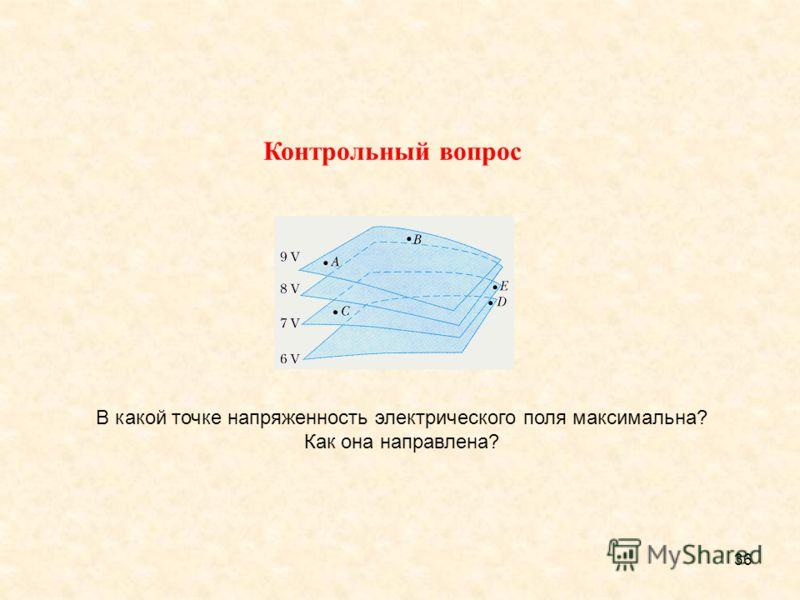 36 В какой точке напряженность электрического поля максимальна? Как она направлена? Контрольный вопрос