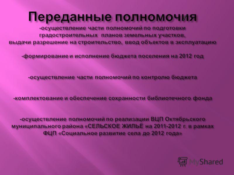Переданные полномочия - осуществление части полномочий по подготовки градостроительных планов земельных участков, выдачи разрешение на строительство, ввод объектов в эксплуатацию - формирование и исполнение бюджета поселения на 2012 год - осуществлен