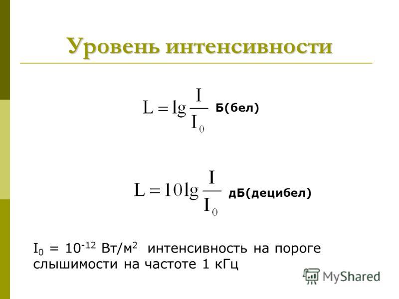 Уровень интенсивности Б(бел) дБ(децибел) I 0 = 10 -12 Вт/м 2 интенсивность на пороге слышимости на частоте 1 кГц