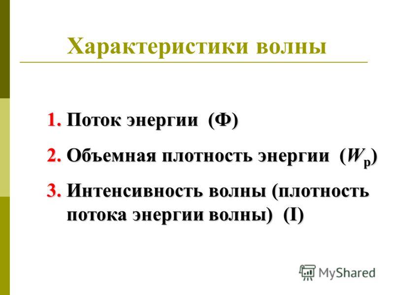 Характеристики волны 1.Поток энергии (Ф) 2.Объемная плотность энергии (W p ) 3.Интенсивность волны (плотность потока энергии волны) (I)