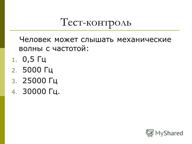 Тест-контроль Человек может слышать механические волны с частотой: 1. 0,5 Гц 2. 5000 Гц 3. 25000 Гц 4. 30000 Гц.
