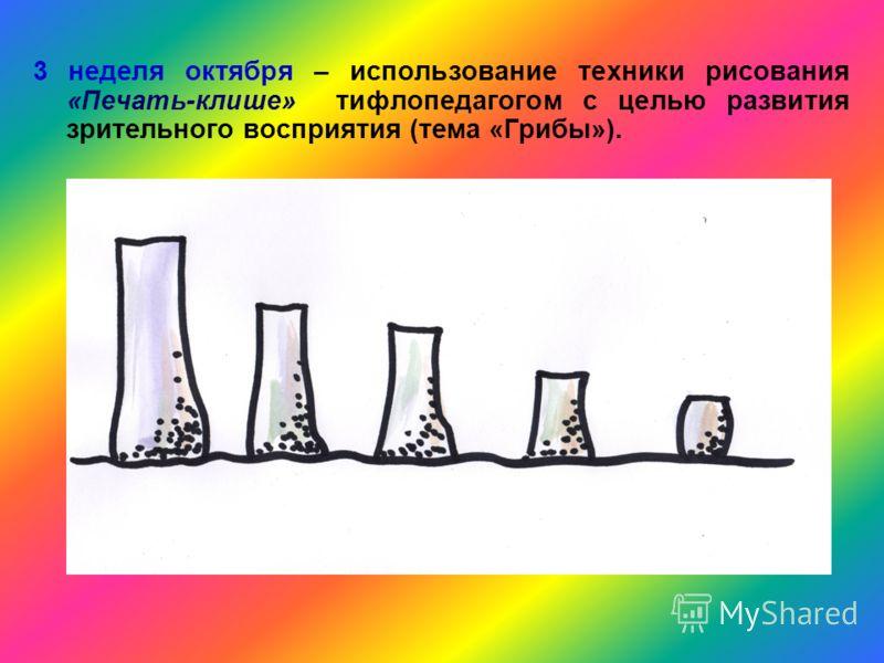 3 неделя октября – использование техники рисования «Печать-клише» тифлопедагогом с целью развития зрительного восприятия (тема «Грибы»).