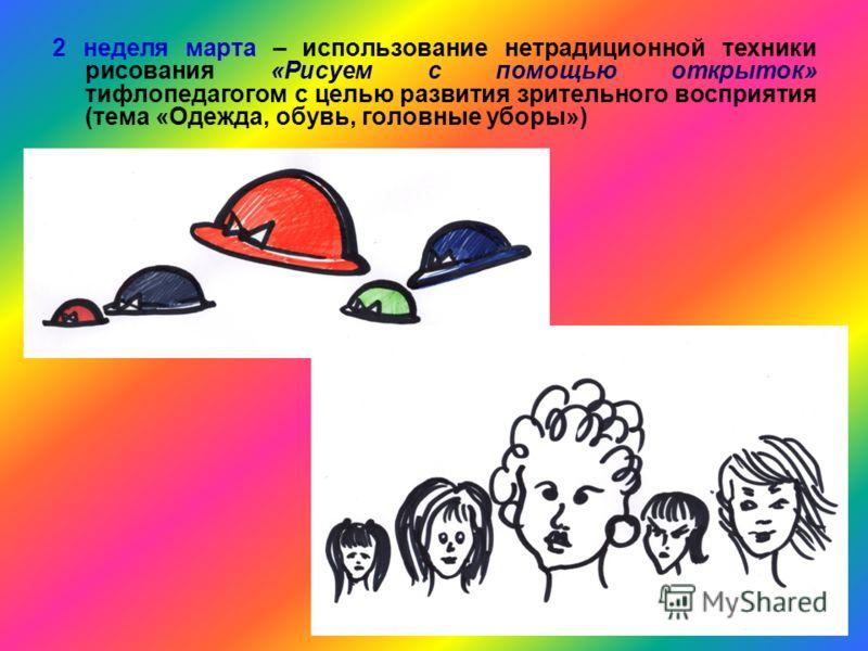2 неделя марта – использование нетрадиционной техники рисования «Рисуем с помощью открыток» тифлопедагогом с целью развития зрительного восприятия (тема «Одежда, обувь, головные уборы»)