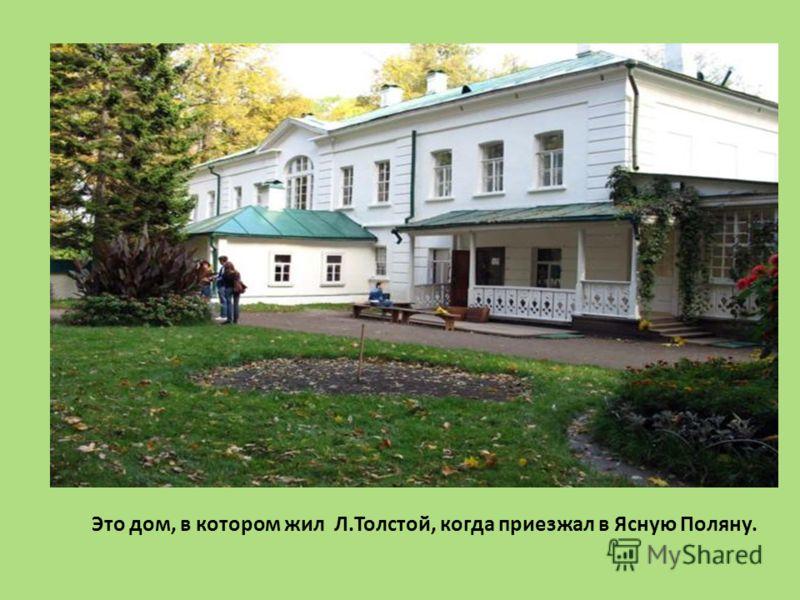 Это дом, в котором жил Л.Толстой, когда приезжал в Ясную Поляну.