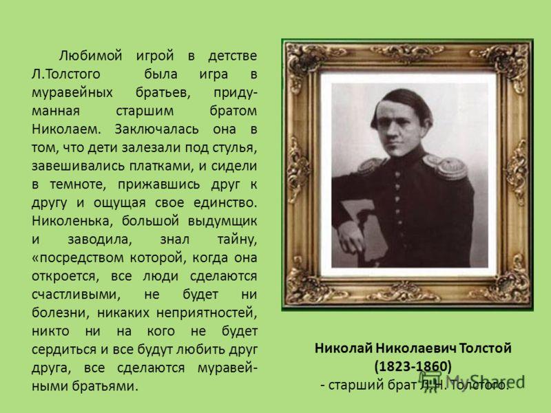 Любимой игрой в детстве Л.Толстого была игра в муравейных братьев, приду- манная старшим братом Николаем. Заключалась она в том, что дети залезали под стулья, завешивались платками, и сидели в темноте, прижавшись друг к другу и ощущая свое единство.