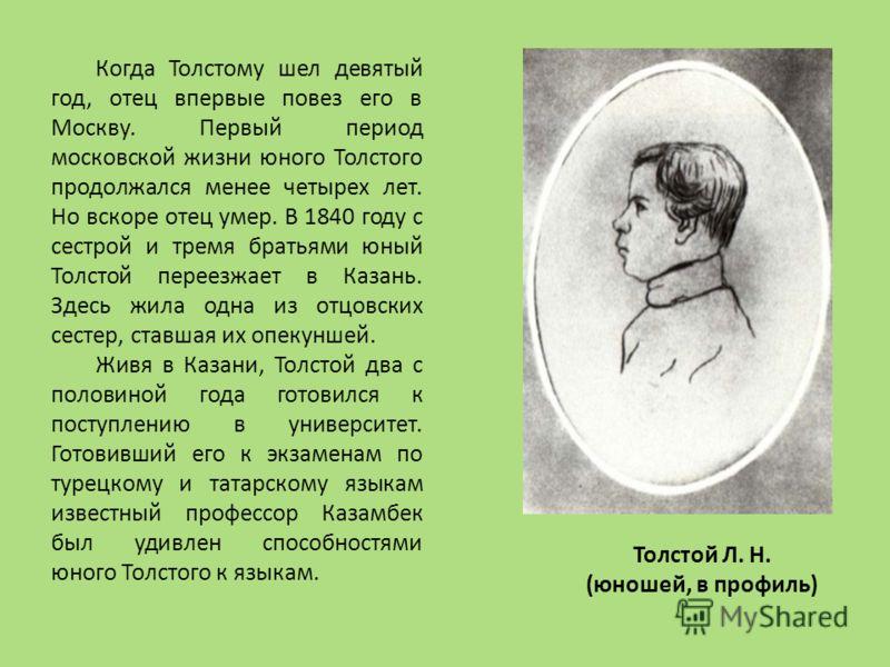 Когда Толстому шел девятый год, отец впервые повез его в Москву. Первый период московской жизни юного Толстого продолжался менее четырех лет. Но вскоре отец умер. В 1840 году с сестрой и тремя братьями юный Толстой переезжает в Казань. Здесь жила одн