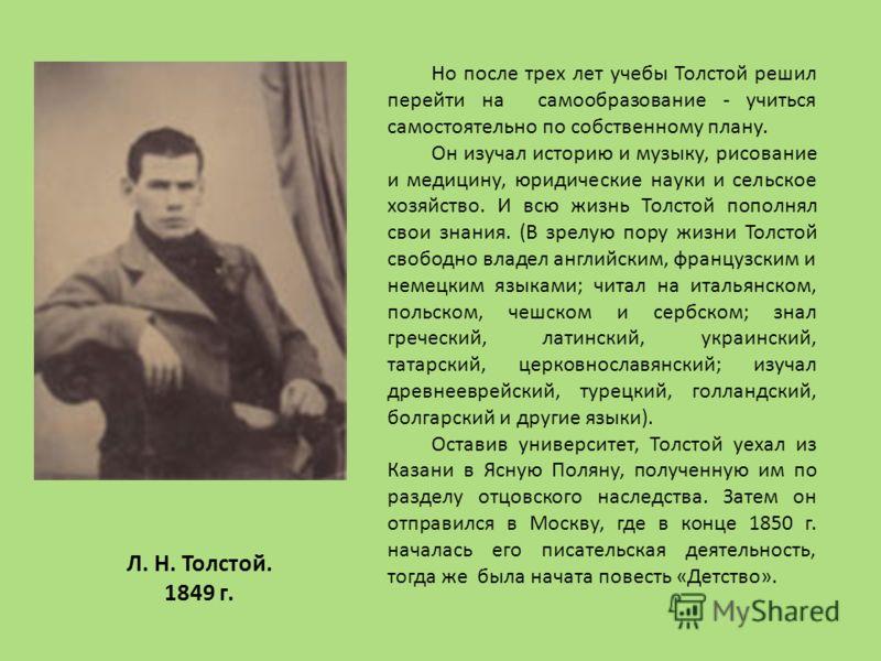 Но после трех лет учебы Толстой решил перейти на самообразование - учиться самостоятельно по собственному плану. Он изучал историю и музыку, рисование и медицину, юридические науки и сельское хозяйство. И всю жизнь Толстой пополнял свои знания. (В зр