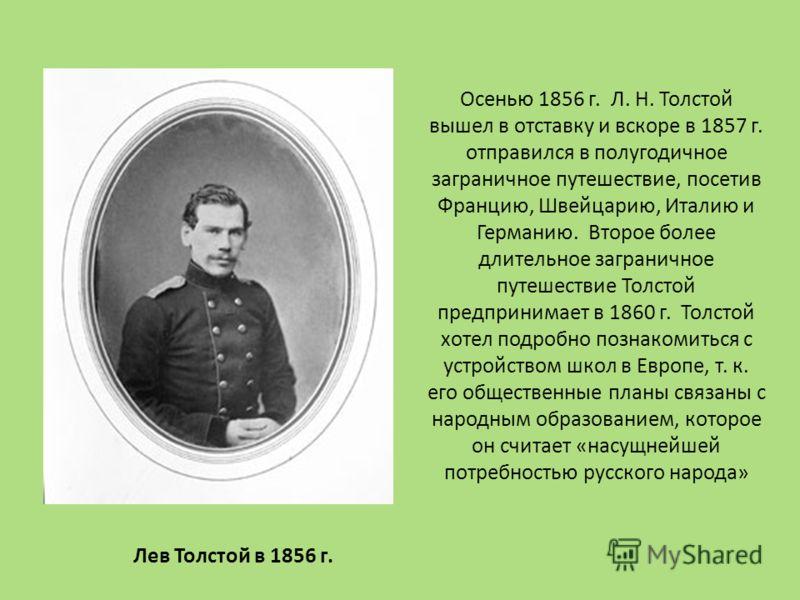 Осенью 1856 г. Л. Н. Толстой вышел в отставку и вскоре в 1857 г. отправился в полугодичное заграничное путешествие, посетив Францию, Швейцарию, Италию и Германию. Второе более длительное заграничное путешествие Толстой предпринимает в 1860 г. Толстой