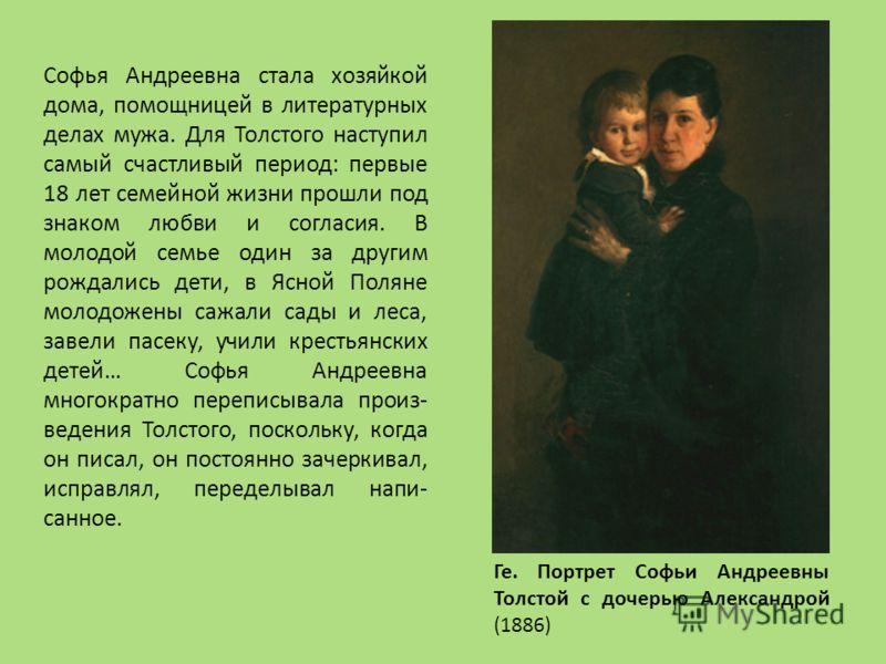 Ге. Портрет Софьи Андреевны Толстой с дочерью Александрой (1886) Софья Андреевна стала хозяйкой дома, помощницей в литературных делах мужа. Для Толстого наступил самый счастливый период: первые 18 лет семейной жизни прошли под знаком любви и согласия