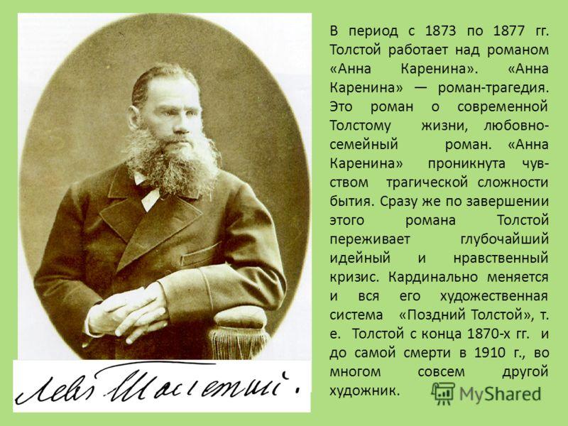 В период с 1873 по 1877 гг. Толстой работает над романом «Анна Каренина». «Анна Каренина» роман-трагедия. Это роман о современной Толстому жизни, любовно- семейный роман. «Анна Каренина» проникнута чув- ством трагической сложности бытия. Сразу же по