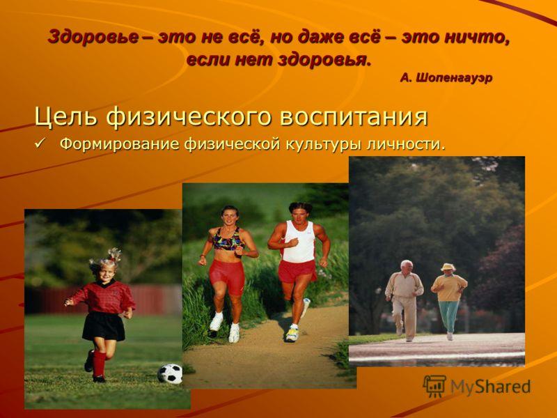 Здоровье – это не всё, но даже всё – это ничто, если нет здоровья. А. Шопенгауэр Цель физического воспитания Ф Формирование физической культуры личности.