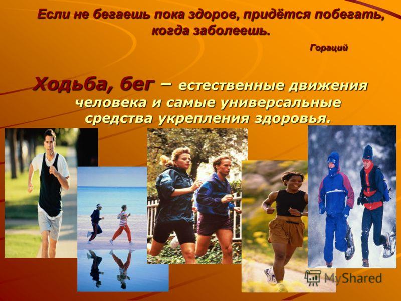 Если не бегаешь пока здоров, придётся побегать, когда заболеешь. Гораций Ходьба, бег – естественные движения человека и самые универсальные средства укрепления здоровья.