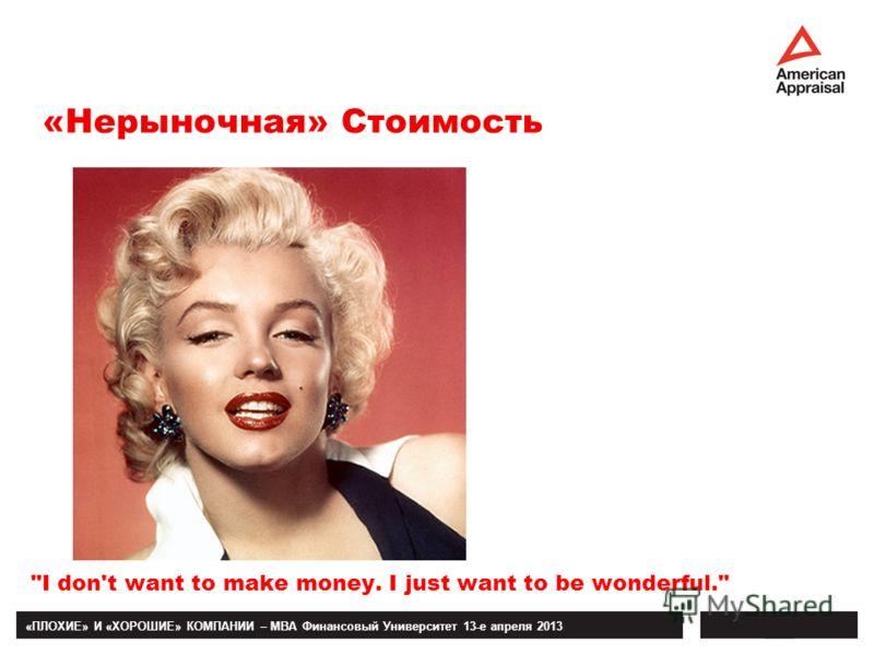 «ПЛОХИЕ» И «ХОРОШИЕ» КОМПАНИИ – MBA Финансовый Университет 13-е апреля 2013 I don't want to make money. I just want to be wonderful. «Нерыночная» Стоимость