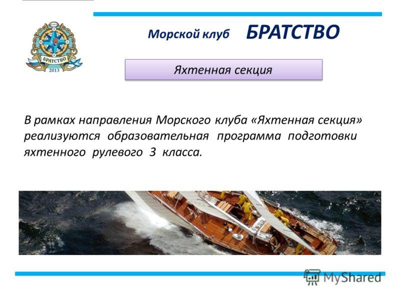 Морской клуб БРАТСТВО Яхтенная секция В рамках направления Морского клуба «Яхтенная секция» реализуются образовательная программа подготовки яхтенного рулевого 3 класса.
