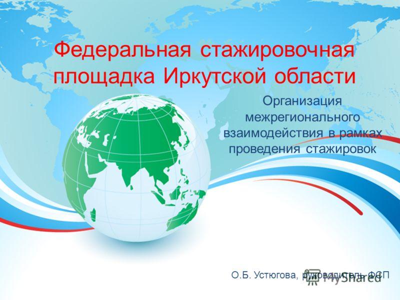 Федеральная стажировочная площадка Иркутской области Организация межрегионального взаимодействия в рамках проведения стажировок О.Б. Устюгова, руководитель ФСП