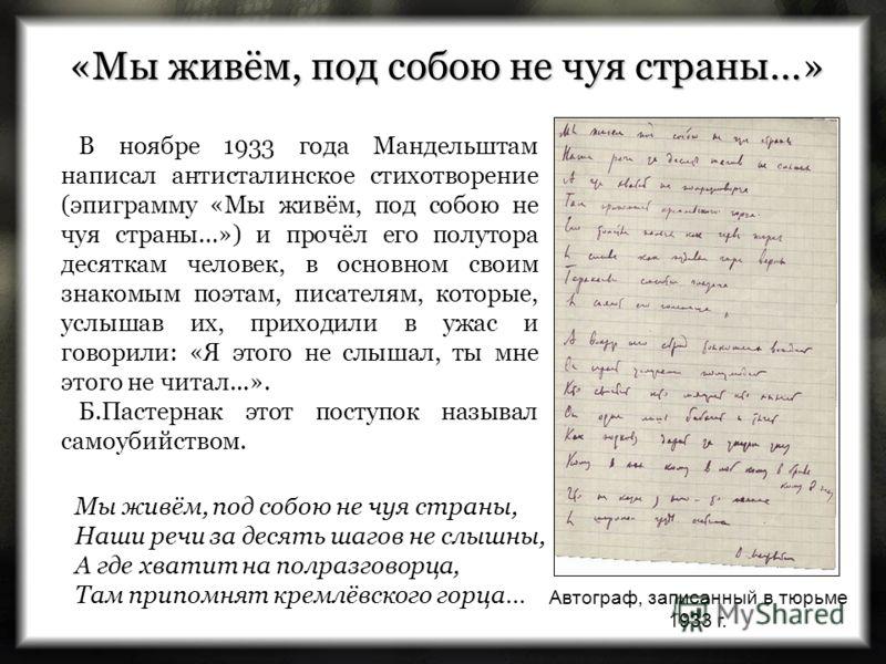 Мы живём, под собою не чуя страны, Наши речи за десять шагов не слышны, А где хватит на полразговорца, Там припомнят кремлёвского горца… «Мы живём, под собою не чуя страны…» В ноябре 1933 года Мандельштам написал антисталинское стихотворение (эпиграм
