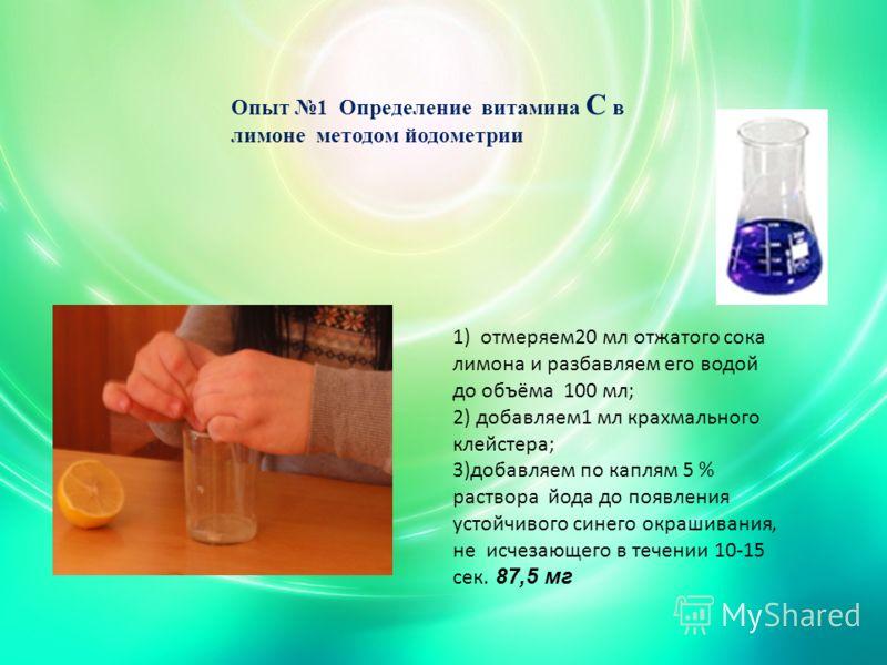 Опыт 1 Определение витамина С в лимоне методом йодометрии 1) отмеряем20 мл отжатого сока лимона и разбавляем его водой до объёма 100 мл; 2) добавляем1 мл крахмального клейстера; 3)добавляем по каплям 5 % раствора йода до появления устойчивого синего