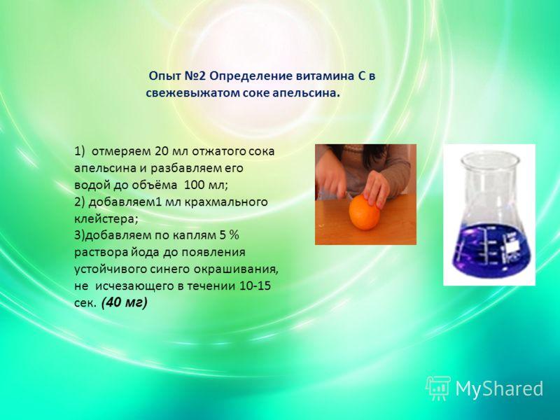 Опыт 2 Определение витамина С в свежевыжатом соке апельсина. 1) отмеряем 20 мл отжатого сока апельсина и разбавляем его водой до объёма 100 мл; 2) добавляем1 мл крахмального клейстера; 3)добавляем по каплям 5 % раствора йода до появления устойчивого